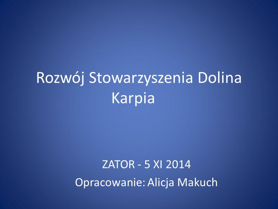 Rozwój Stowarzyszenia Dolina Karpia ZATOR - 5 XI 2014 Opracowanie: Alicja Makuch