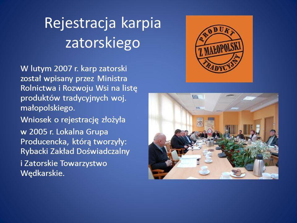 Rejestracja karpia zatorskiego W lutym 2007 r. karp zatorski został wpisany przez Ministra Rolnictwa i Rozwoju Wsi na listę produktów tradycyjnych woj