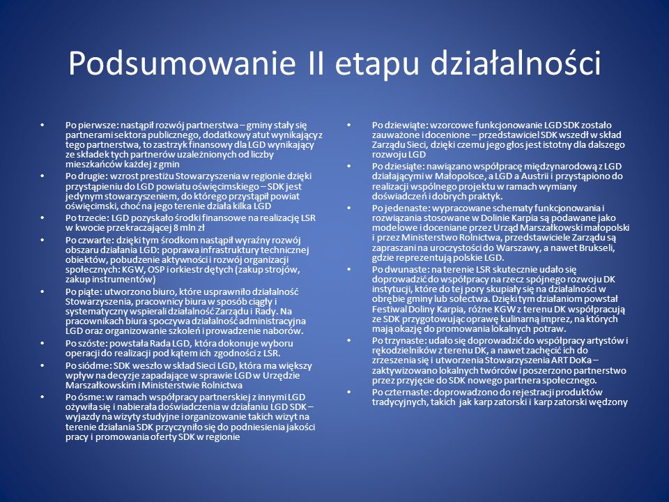 Podsumowanie II etapu działalności Po pierwsze: nastąpił rozwój partnerstwa – gminy stały się partnerami sektora publicznego, dodatkowy atut wynikający z tego partnerstwa, to zastrzyk finansowy dla LGD wynikający ze składek tych partnerów uzależnionych od liczby mieszkańców każdej z gmin Po drugie: wzrost prestiżu Stowarzyszenia w regionie dzięki przystąpieniu do LGD powiatu oświęcimskiego – SDK jest jedynym stowarzyszeniem, do którego przystąpił powiat oświęcimski, choć na jego terenie działa kilka LGD Po trzecie: LGD pozyskało środki finansowe na realizację LSR w kwocie przekraczającej 8 mln zł Po czwarte: dzięki tym środkom nastąpił wyraźny rozwój obszaru działania LGD: poprawa infrastruktury technicznej obiektów, pobudzenie aktywności i rozwój organizacji społecznych: KGW, OSP i orkiestr dętych (zakup strojów, zakup instrumentów) Po piąte: utworzono biuro, które usprawniło działalność Stowarzyszenia, pracownicy biura w sposób ciągły i systematyczny wspierali działalność Zarządu i Rady.