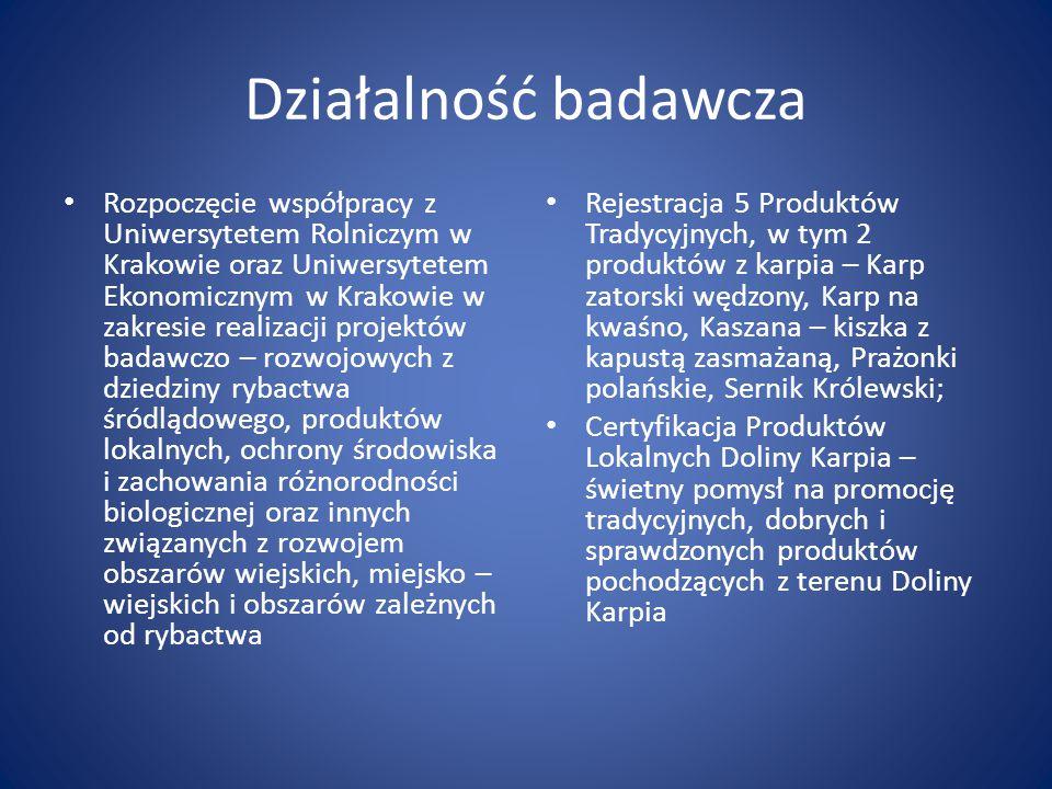 Działalność badawcza Rozpoczęcie współpracy z Uniwersytetem Rolniczym w Krakowie oraz Uniwersytetem Ekonomicznym w Krakowie w zakresie realizacji projektów badawczo – rozwojowych z dziedziny rybactwa śródlądowego, produktów lokalnych, ochrony środowiska i zachowania różnorodności biologicznej oraz innych związanych z rozwojem obszarów wiejskich, miejsko – wiejskich i obszarów zależnych od rybactwa Rejestracja 5 Produktów Tradycyjnych, w tym 2 produktów z karpia – Karp zatorski wędzony, Karp na kwaśno, Kaszana – kiszka z kapustą zasmażaną, Prażonki polańskie, Sernik Królewski; Certyfikacja Produktów Lokalnych Doliny Karpia – świetny pomysł na promocję tradycyjnych, dobrych i sprawdzonych produktów pochodzących z terenu Doliny Karpia