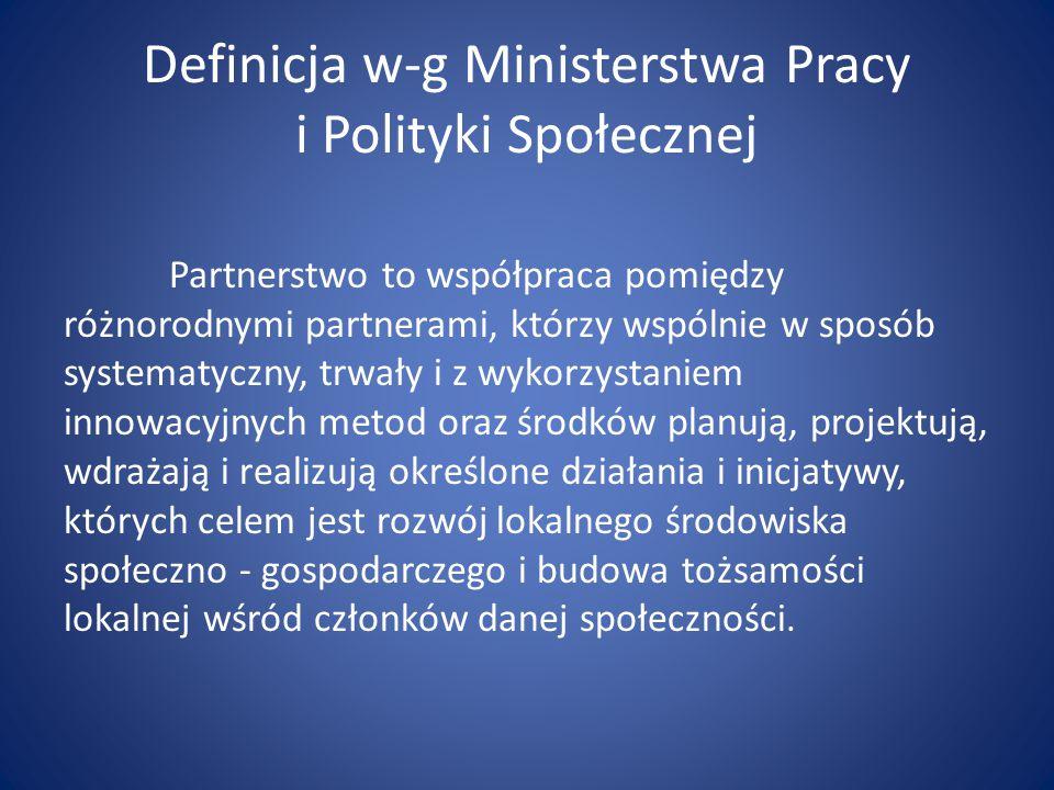 Definicja w-g Ministerstwa Pracy i Polityki Społecznej Partnerstwo to współpraca pomiędzy różnorodnymi partnerami, którzy wspólnie w sposób systematyc