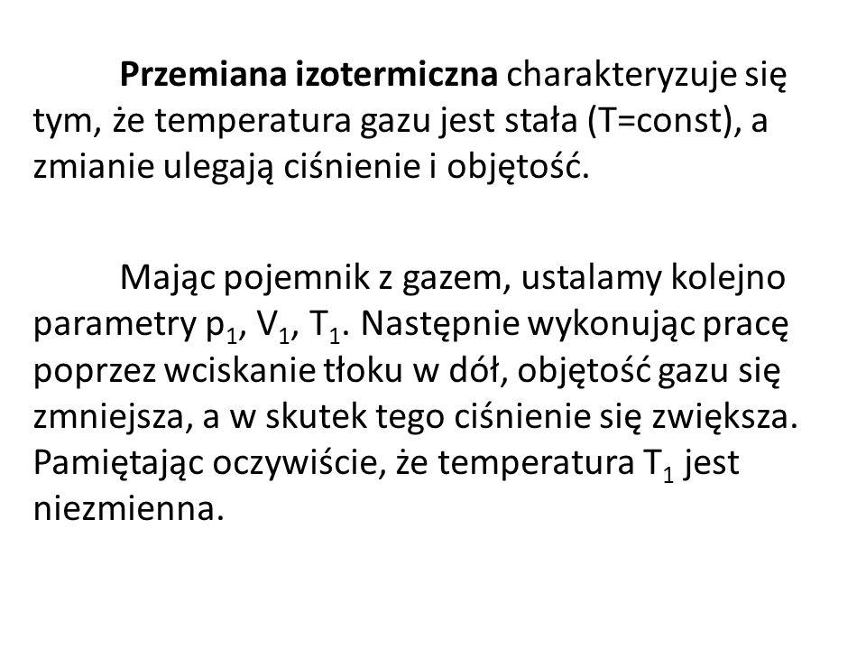 Przemiana izotermiczna charakteryzuje się tym, że temperatura gazu jest stała (T=const), a zmianie ulegają ciśnienie i objętość. Mając pojemnik z gaze