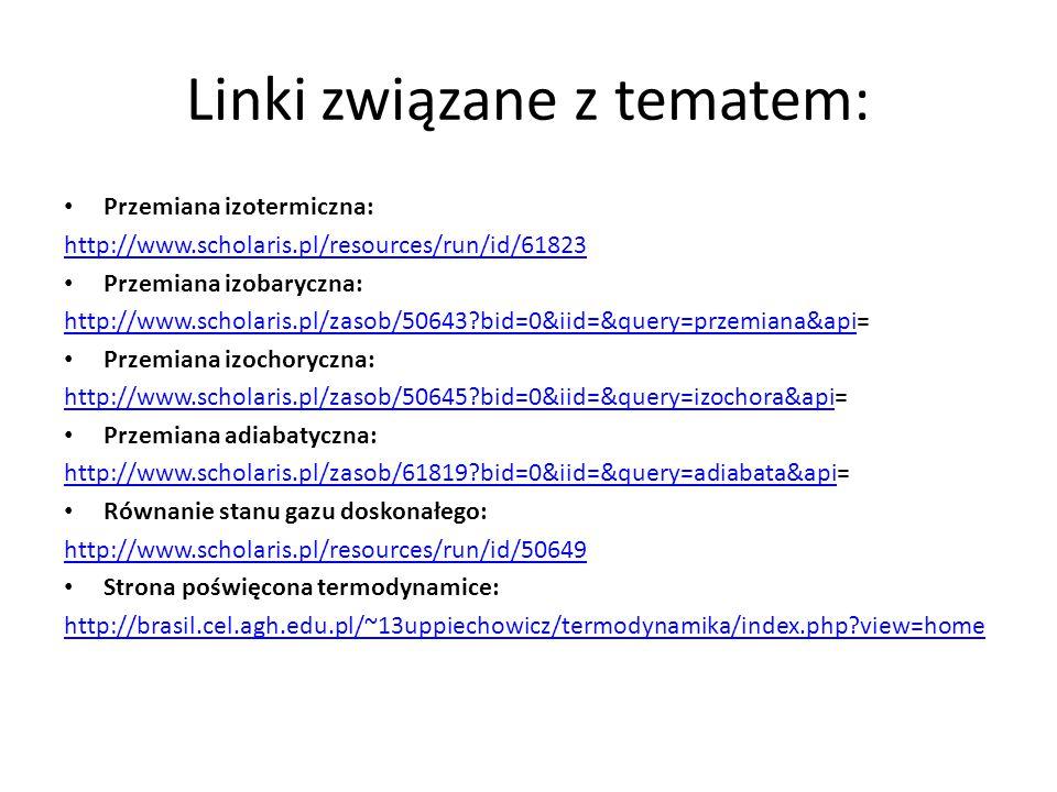 Linki związane z tematem: Przemiana izotermiczna: http://www.scholaris.pl/resources/run/id/61823 Przemiana izobaryczna: http://www.scholaris.pl/zasob/