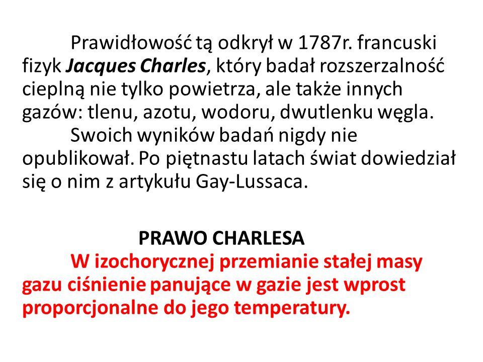 Prawidłowość tą odkrył w 1787r. francuski fizyk Jacques Charles, który badał rozszerzalność cieplną nie tylko powietrza, ale także innych gazów: tlenu