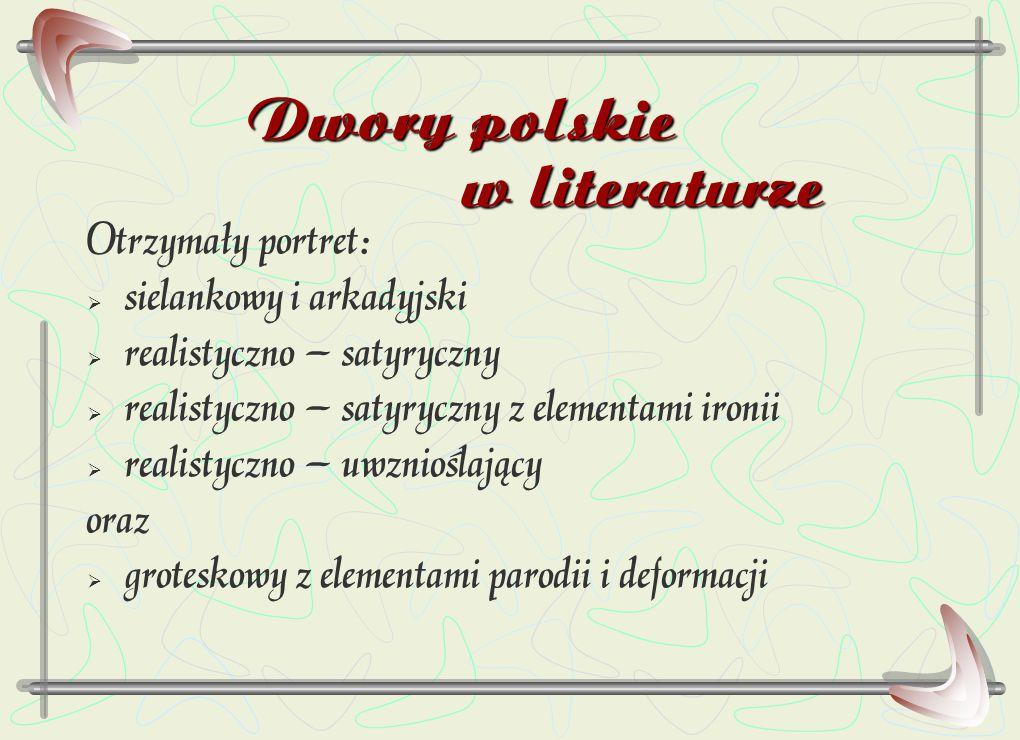 Dwory polskie w literaturze Otrzymały portret:  sielankowy i arkadyjski  realistyczno – satyryczny  realistyczno – satyryczny z elementami ironii 