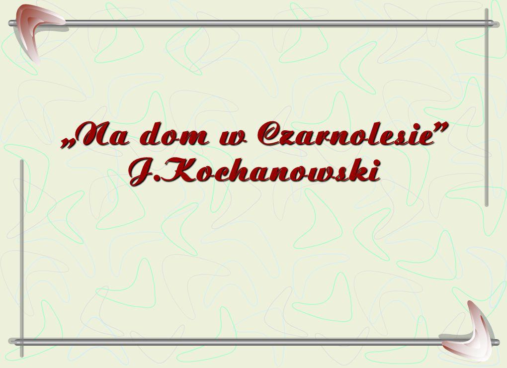 """""""Na dom w Czarnolesie"""" J.Kochanowski"""