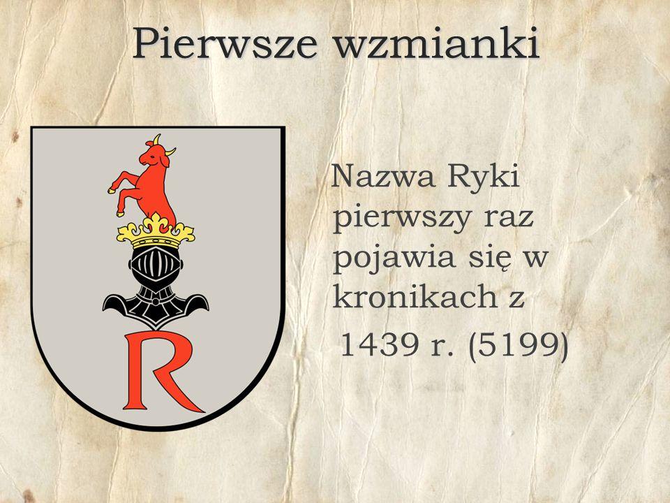 Pierwsze wzmianki Nazwa Ryki pierwszy raz pojawia się w kronikach z 1439 r. (5199)