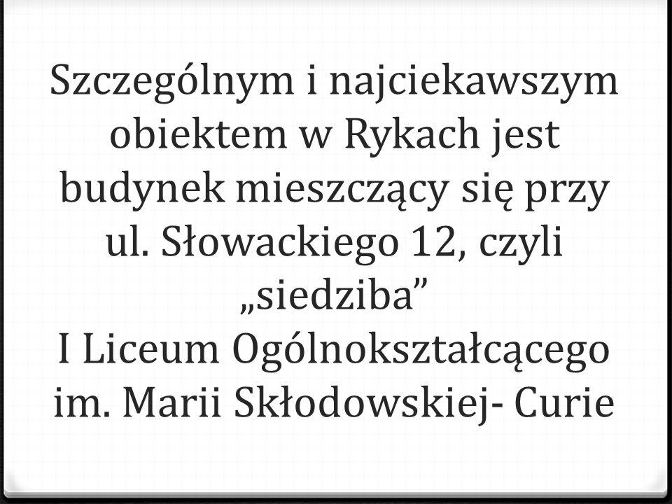 """Szczególnym i najciekawszym obiektem w Rykach jest budynek mieszczący się przy ul. Słowackiego 12, czyli """"siedziba"""" I Liceum Ogólnokształcącego im. Ma"""