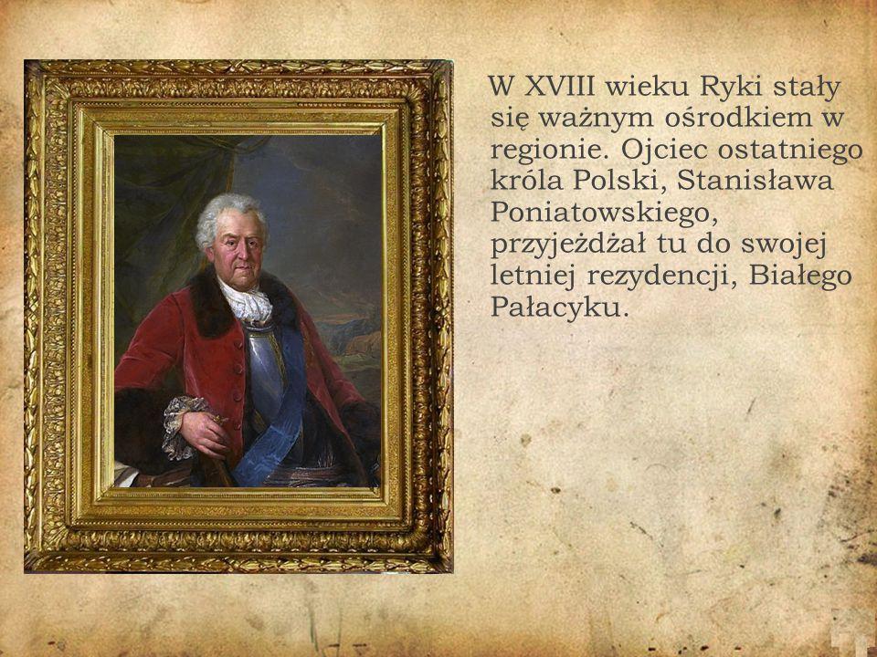 W XVIII wieku Ryki stały się ważnym ośrodkiem w regionie. Ojciec ostatniego króla Polski, Stanisława Poniatowskiego, przyjeżdżał tu do swojej letniej