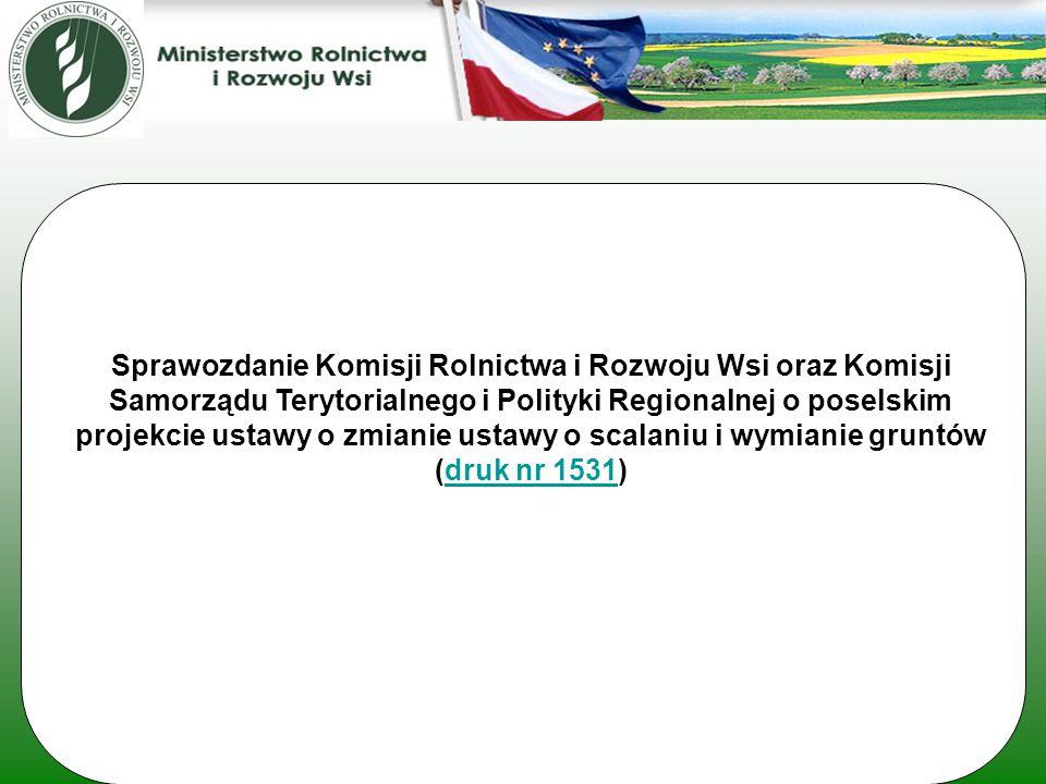 Sprawozdanie Komisji Rolnictwa i Rozwoju Wsi oraz Komisji Samorządu Terytorialnego i Polityki Regionalnej o poselskim projekcie ustawy o zmianie ustawy o scalaniu i wymianie gruntów (druk nr 1531)druk nr 1531
