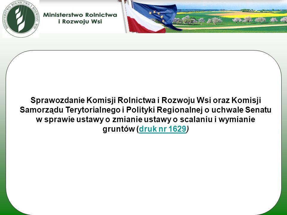 Sprawozdanie Komisji Rolnictwa i Rozwoju Wsi oraz Komisji Samorządu Terytorialnego i Polityki Regionalnej o uchwale Senatu w sprawie ustawy o zmianie ustawy o scalaniu i wymianie gruntów (druk nr 1629)druk nr 1629