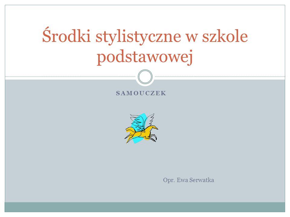 SAMOUCZEK Opr. Ewa Serwatka Środki stylistyczne w szkole podstawowej