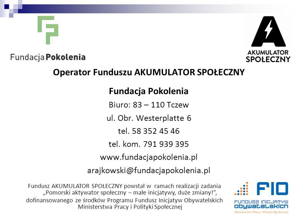 Operator Funduszu AKUMULATOR SPOŁECZNY Fundacja Pokolenia Biuro: 83 – 110 Tczew ul. Obr. Westerplatte 6 tel. 58 352 45 46 tel. kom. 791 939 395 www.fu