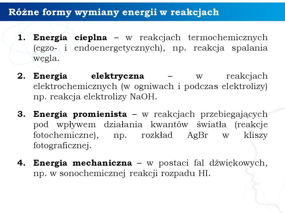 Różne formy wymiany energii w reakcjach 1. Energia cieplna – w reakcjach termochemicznych (egzo- i endoenergetycznych), np. reakcja spalania węgla. 2.