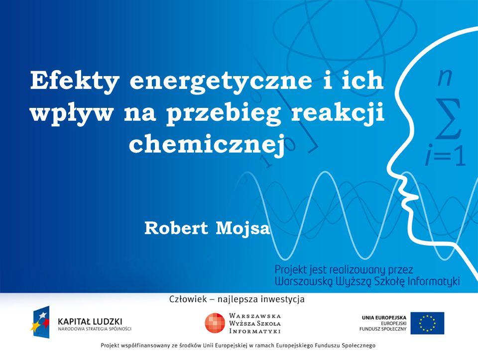 2 Efekty energetyczne i ich wpływ na przebieg reakcji chemicznej Robert Mojsa