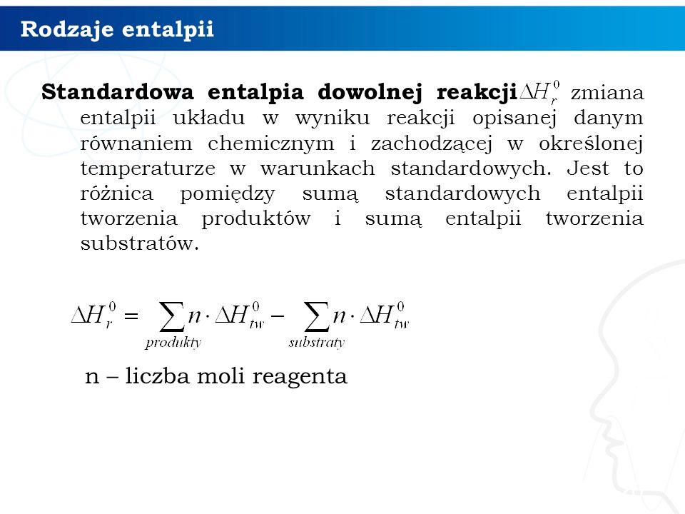Rodzaje entalpii Standardowa entalpia dowolnej reakcji zmiana entalpii układu w wyniku reakcji opisanej danym równaniem chemicznym i zachodzącej w okr