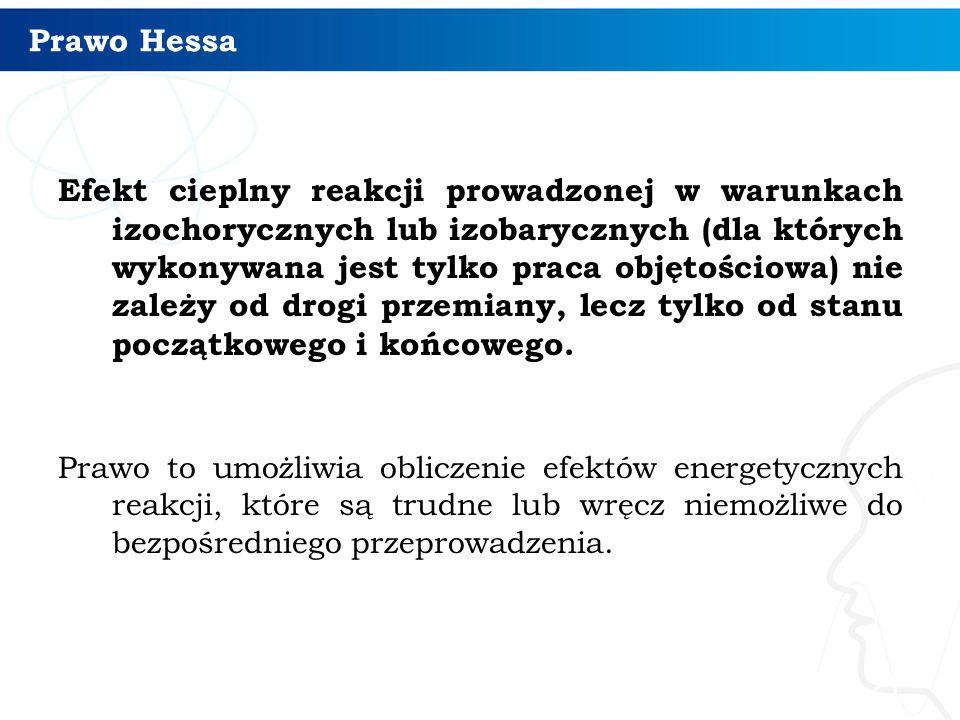 Prawo Hessa Efekt cieplny reakcji prowadzonej w warunkach izochorycznych lub izobarycznych (dla których wykonywana jest tylko praca objętościowa) nie