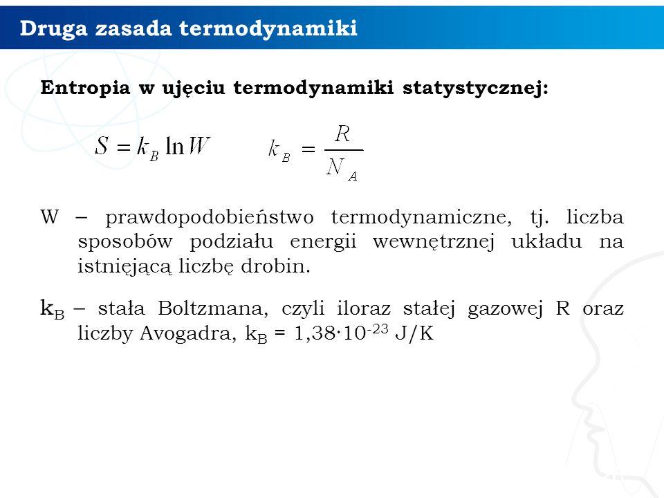 Druga zasada termodynamiki Entropia w ujęciu termodynamiki statystycznej: W – prawdopodobieństwo termodynamiczne, tj. liczba sposobów podziału energii