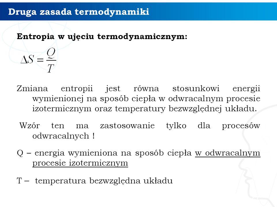 Druga zasada termodynamiki Entropia w ujęciu termodynamicznym: Zmiana entropii jest równa stosunkowi energii wymienionej na sposób ciepła w odwracalny