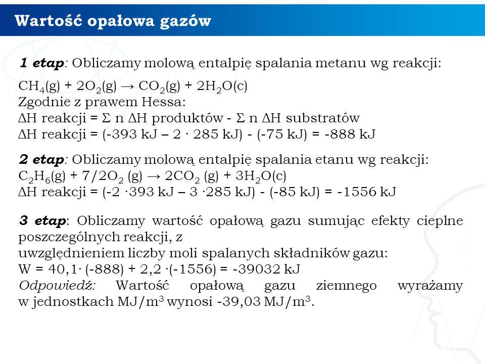 Wartość opałowa gazów 30 1 etap : Obliczamy molową entalpię spalania metanu wg reakcji: CH 4 (g) + 2O 2 (g) → CO 2 (g) + 2H 2 O(c) Zgodnie z prawem He