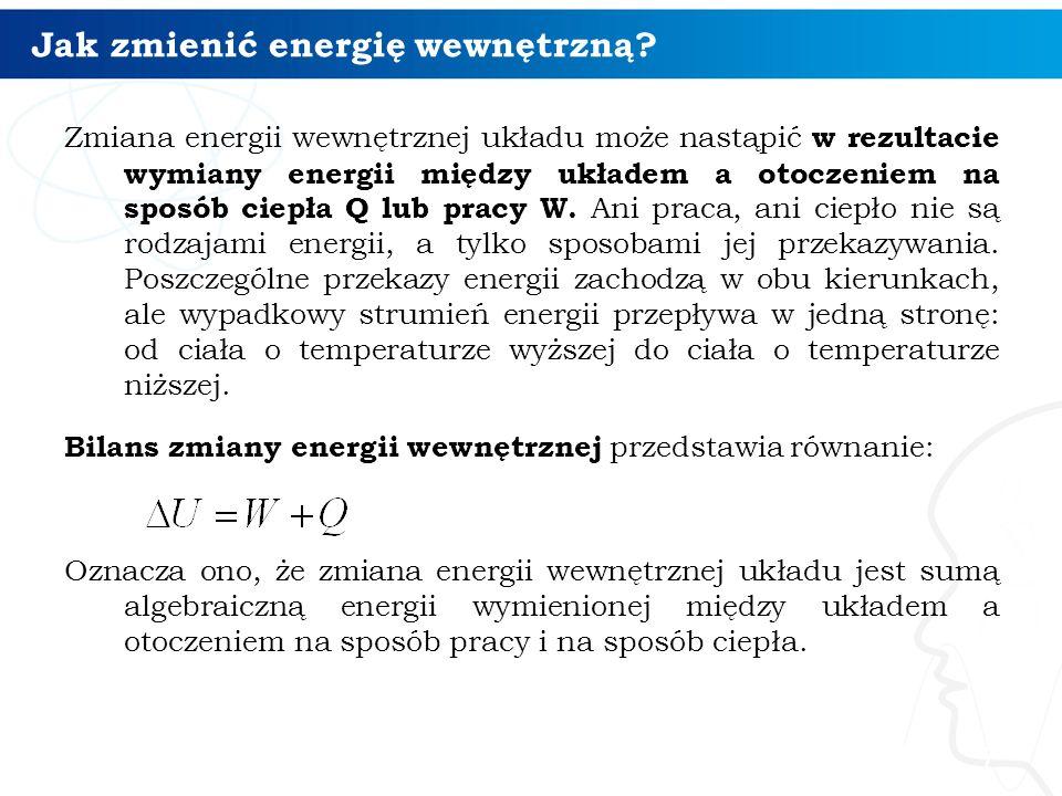 Jak zmienić energię wewnętrzną? Zmiana energii wewnętrznej układu może nastąpić w rezultacie wymiany energii między układem a otoczeniem na sposób cie