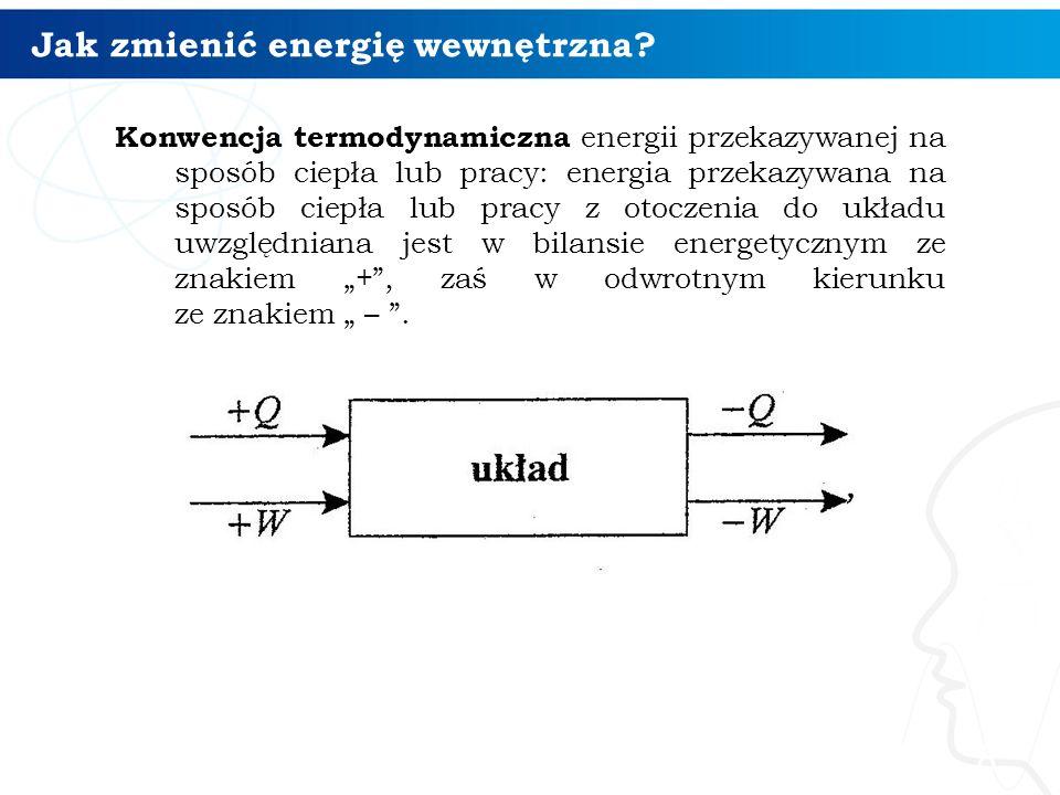 Jak zmienić energię wewnętrzna? 8 Konwencja termodynamiczna energii przekazywanej na sposób ciepła lub pracy: energia przekazywana na sposób ciepła lu