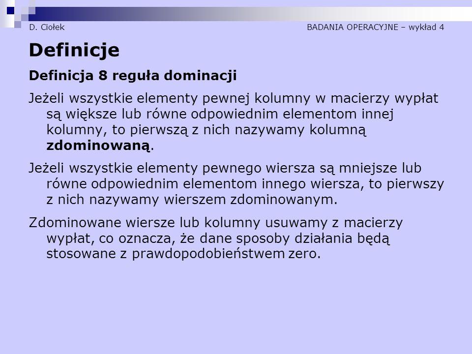 D. Ciołek BADANIA OPERACYJNE – wykład 4 Definicje Definicja 8 reguła dominacji Jeżeli wszystkie elementy pewnej kolumny w macierzy wypłat są większe l