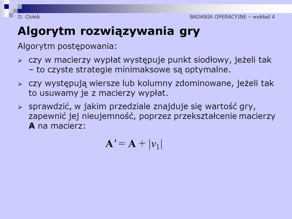 D. Ciołek BADANIA OPERACYJNE – wykład 4 Algorytm rozwiązywania gry Algorytm postępowania:  czy w macierzy wypłat występuje punkt siodłowy, jeżeli tak