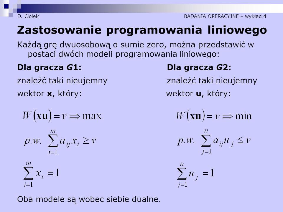 D. Ciołek BADANIA OPERACYJNE – wykład 4 Zastosowanie programowania liniowego Każdą grę dwuosobową o sumie zero, można przedstawić w postaci dwóch mode