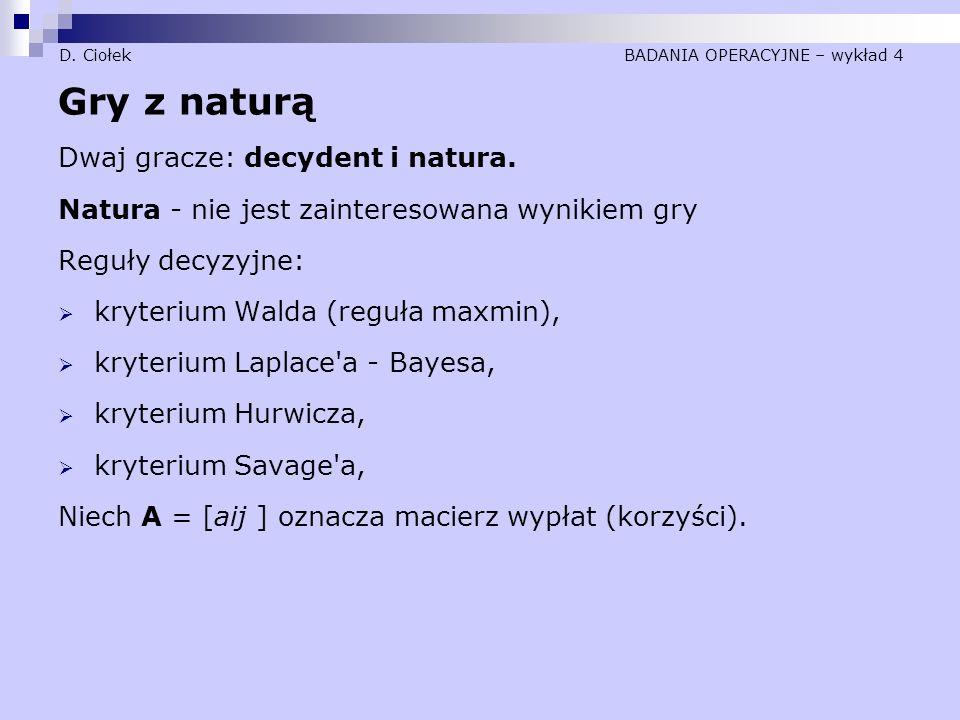 D. Ciołek BADANIA OPERACYJNE – wykład 4 Gry z naturą Dwaj gracze: decydent i natura. Natura - nie jest zainteresowana wynikiem gry Reguły decyzyjne: 