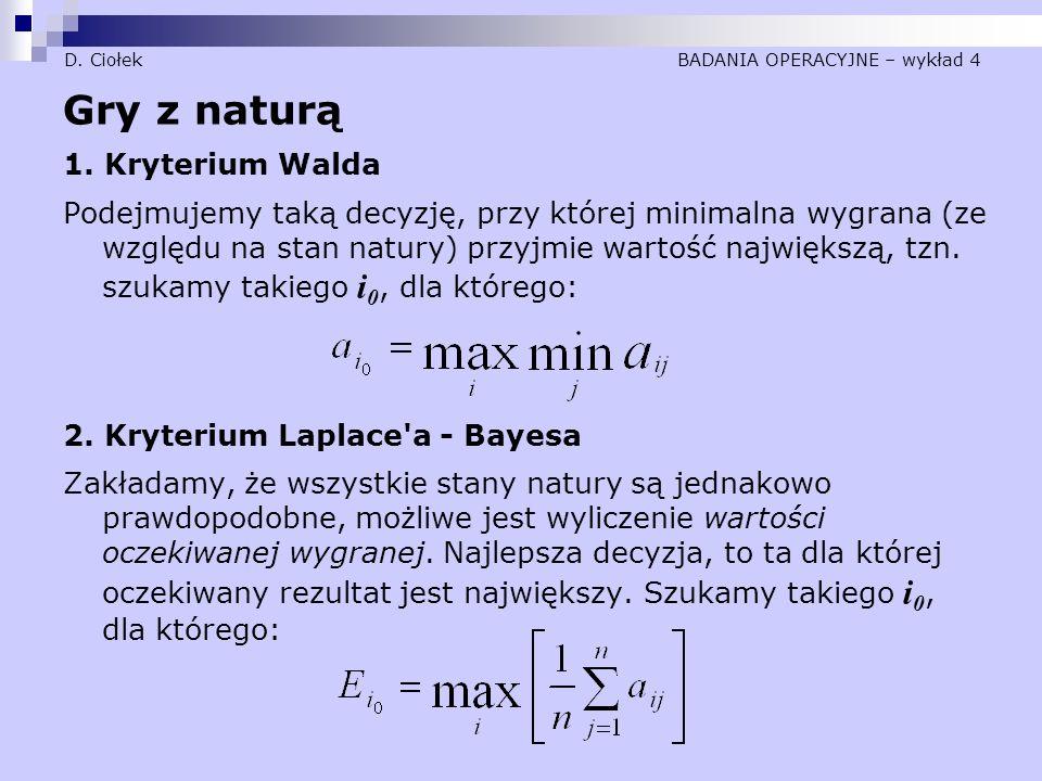 D. Ciołek BADANIA OPERACYJNE – wykład 4 Gry z naturą 1. Kryterium Walda Podejmujemy taką decyzję, przy której minimalna wygrana (ze względu na stan na