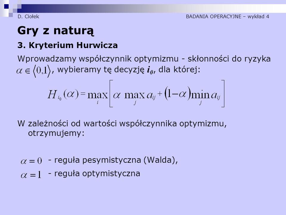 D. Ciołek BADANIA OPERACYJNE – wykład 4 Gry z naturą 3. Kryterium Hurwicza Wprowadzamy współczynnik optymizmu - skłonności do ryzyka, wybieramy tę dec