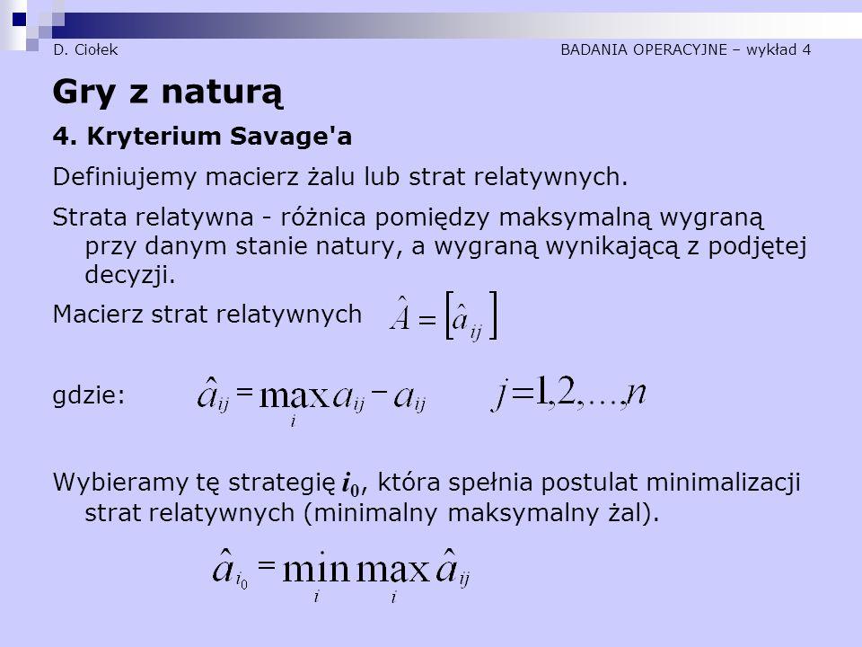 D. Ciołek BADANIA OPERACYJNE – wykład 4 Gry z naturą 4. Kryterium Savage'a Definiujemy macierz żalu lub strat relatywnych. Strata relatywna - różnica