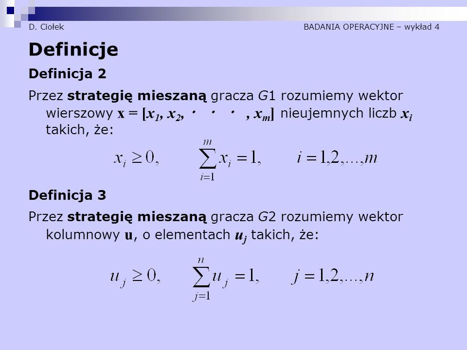 D. Ciołek BADANIA OPERACYJNE – wykład 4 Definicje Definicja 2 Przez strategię mieszaną gracza G1 rozumiemy wektor wierszowy x = [x 1, x 2, ・ ・ ・, x m