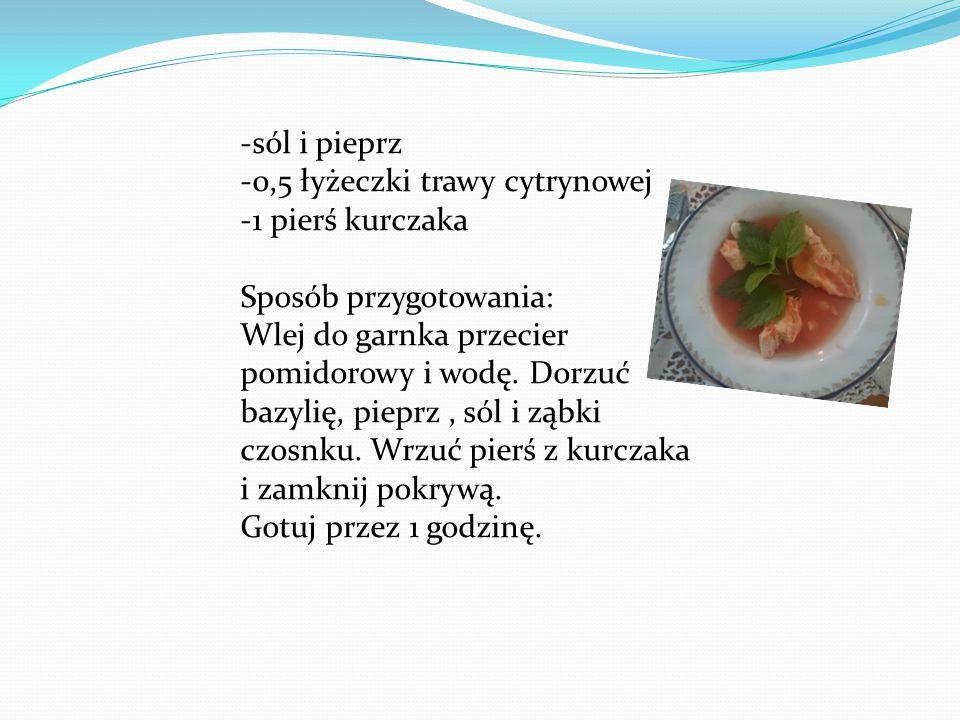 -sól i pieprz -0,5 łyżeczki trawy cytrynowej -1 pierś kurczaka Sposób przygotowania: Wlej do garnka przecier pomidorowy i wodę.