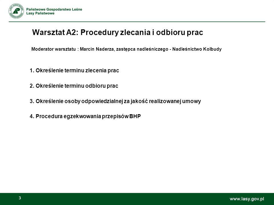 3 Warsztat A2: Procedury zlecania i odbioru prac Moderator warsztatu : Marcin Naderza, zastępca nadleśniczego - Nadleśnictwo Kolbudy 1.