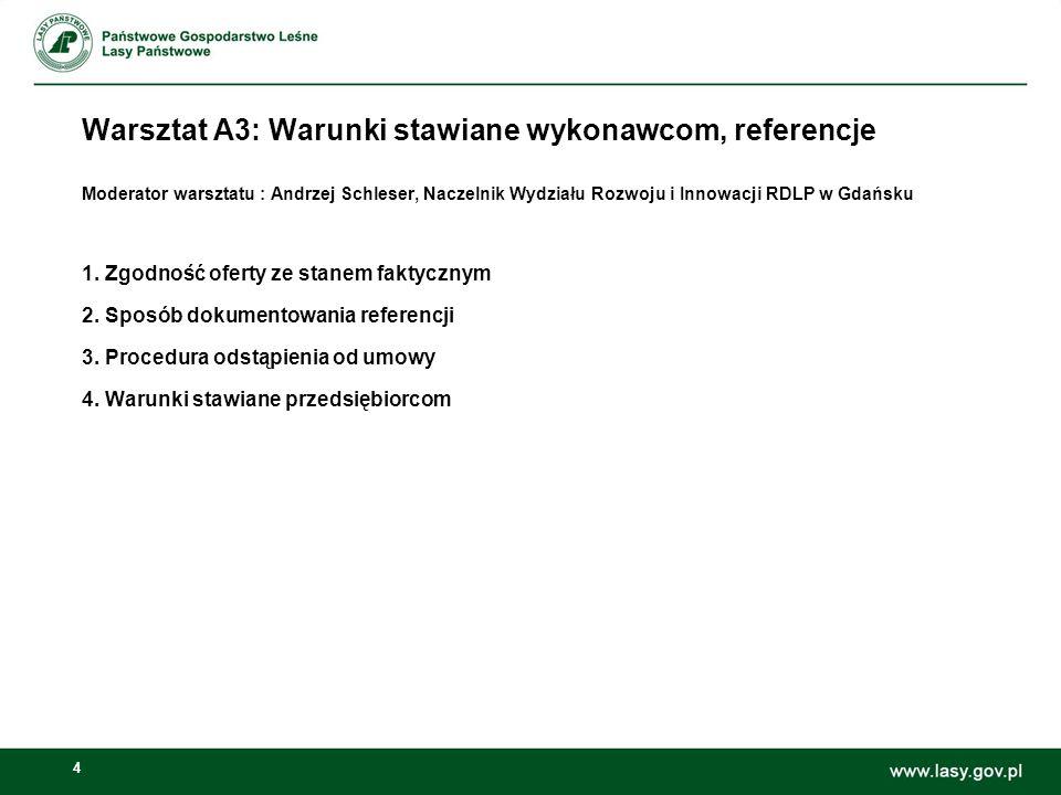 4 Warsztat A3: Warunki stawiane wykonawcom, referencje Moderator warsztatu : Andrzej Schleser, Naczelnik Wydziału Rozwoju i Innowacji RDLP w Gdańsku 1.