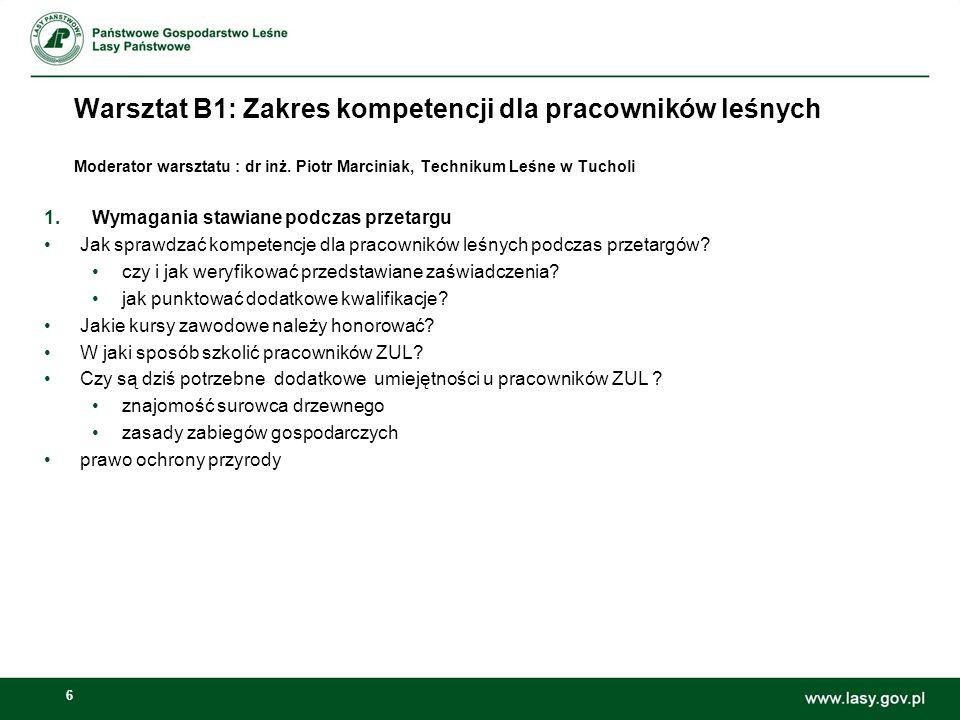6 Warsztat B1: Zakres kompetencji dla pracowników leśnych Moderator warsztatu : dr inż. Piotr Marciniak, Technikum Leśne w Tucholi 1.Wymagania stawian