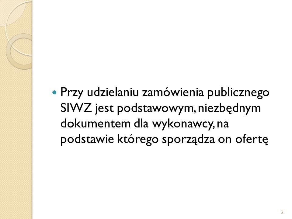Przy udzielaniu zamówienia publicznego SIWZ jest podstawowym, niezbędnym dokumentem dla wykonawcy, na podstawie którego sporządza on ofertę 2