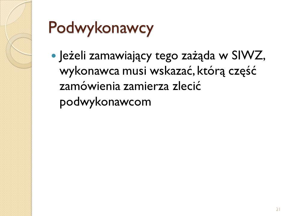 Podwykonawcy Jeżeli zamawiający tego zażąda w SIWZ, wykonawca musi wskazać, którą część zamówienia zamierza zlecić podwykonawcom 21