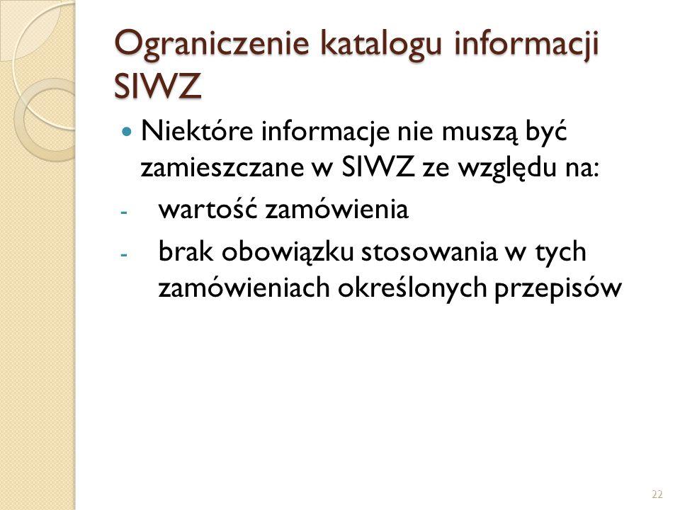Ograniczenie katalogu informacji SIWZ Niektóre informacje nie muszą być zamieszczane w SIWZ ze względu na: - wartość zamówienia - brak obowiązku stoso