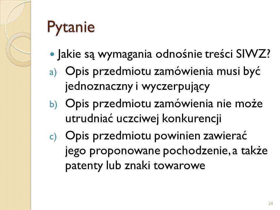 Pytanie Jakie są wymagania odnośnie treści SIWZ? a) Opis przedmiotu zamówienia musi być jednoznaczny i wyczerpujący b) Opis przedmiotu zamówienia nie