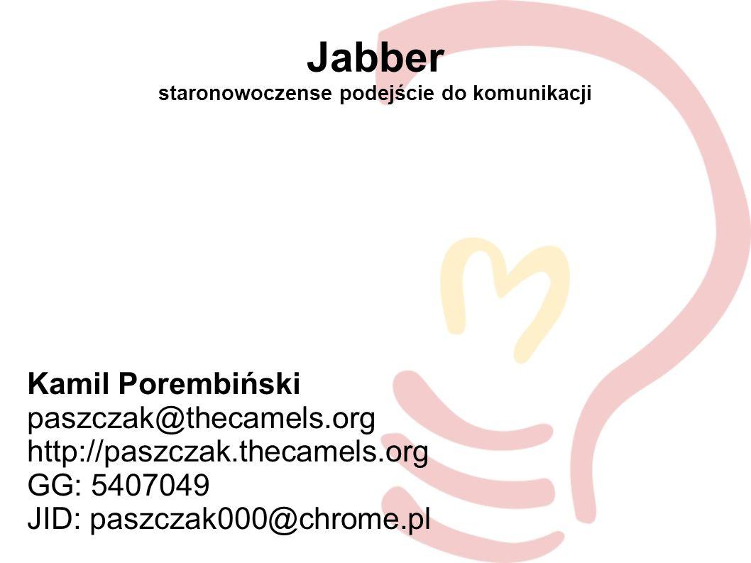 Jabber staronowoczense podejście do komunikacji Kamil Porembiński paszczak@thecamels.org http://paszczak.thecamels.org GG: 5407049 JID: paszczak000@chrome.pl