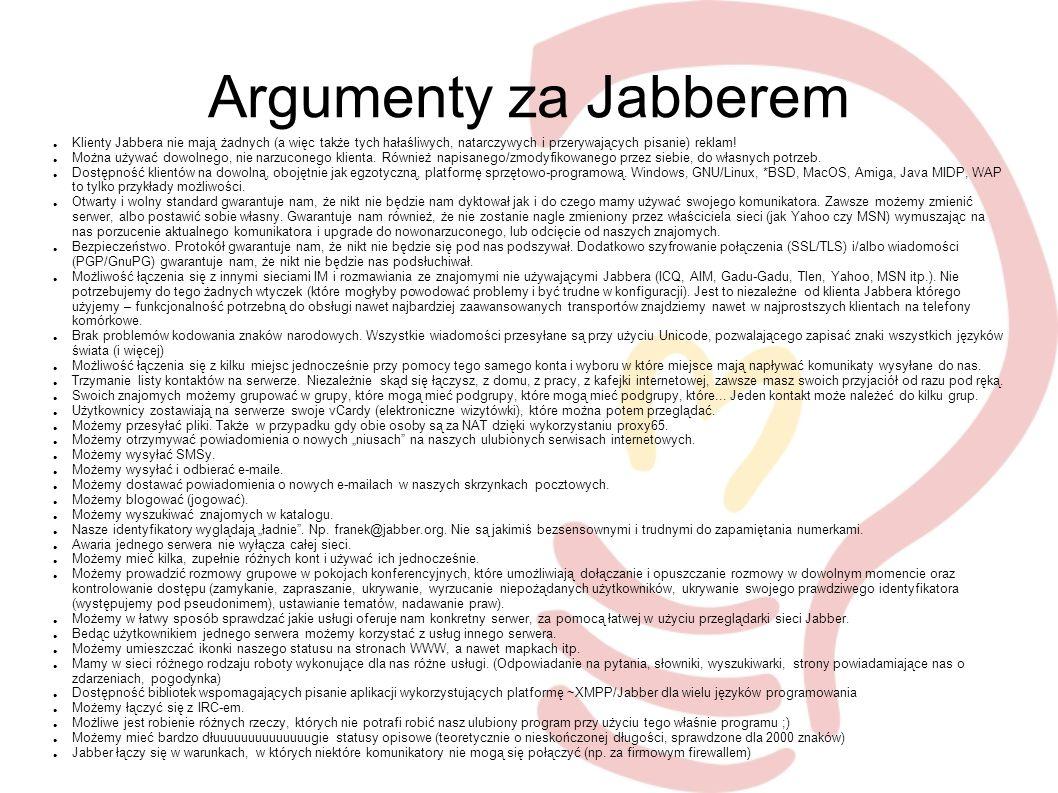 Argumenty za Jabberem Klienty Jabbera nie mają żadnych (a więc także tych hałaśliwych, natarczywych i przerywających pisanie) reklam.