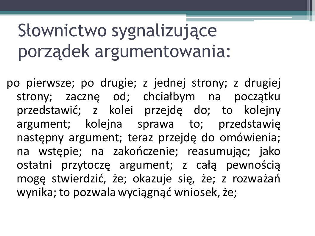 Słownictwo sygnalizujące porządek argumentowania: po pierwsze; po drugie; z jednej strony; z drugiej strony; zacznę od; chciałbym na początku przedsta