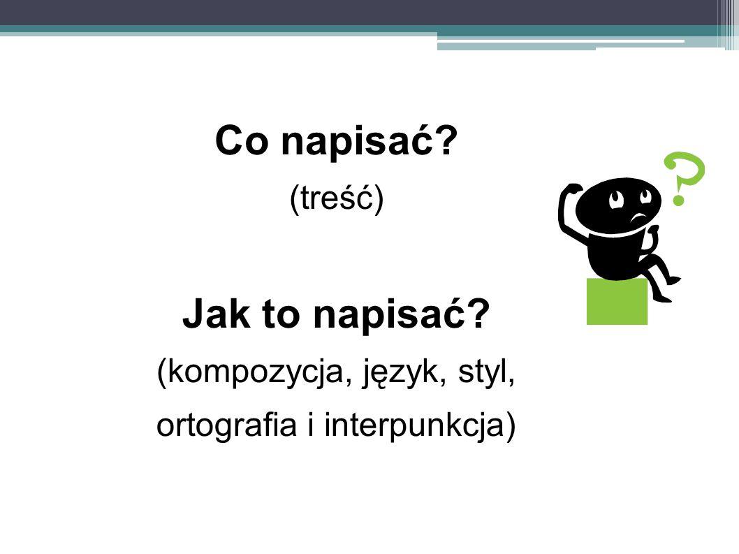 Co napisać? (treść) Jak to napisać? (kompozycja, język, styl, ortografia i interpunkcja)