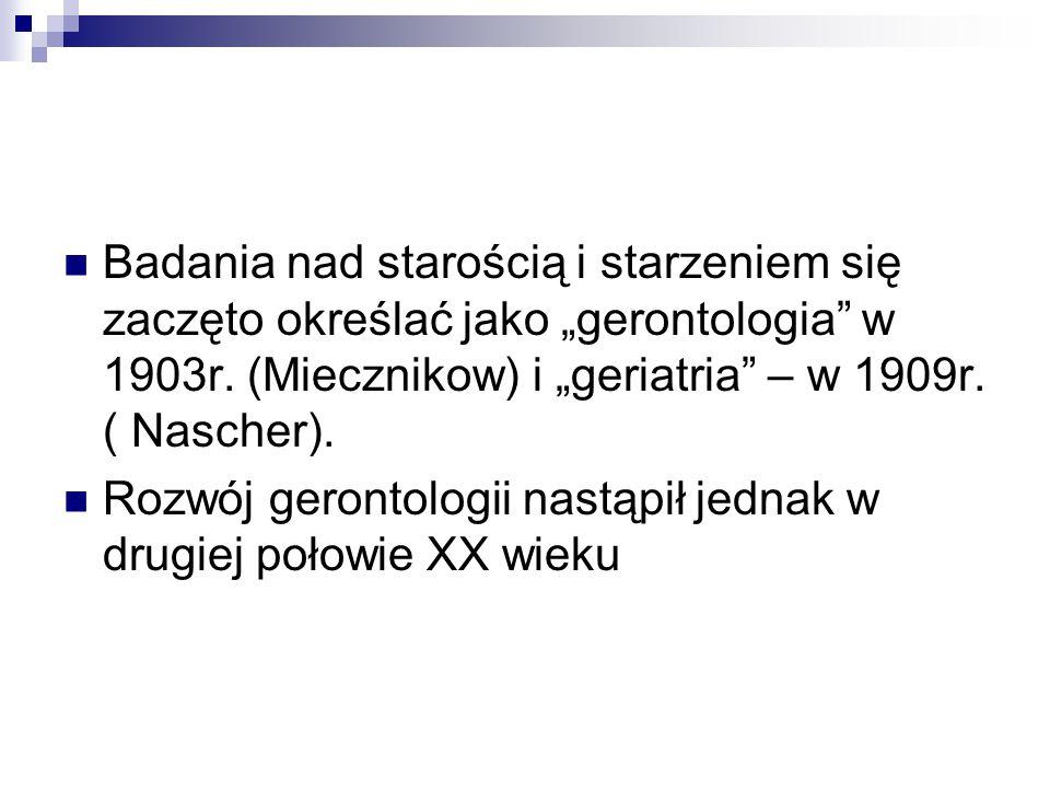 """Badania nad starością i starzeniem się zaczęto określać jako """"gerontologia"""" w 1903r. (Miecznikow) i """"geriatria"""" – w 1909r. ( Nascher). Rozwój gerontol"""