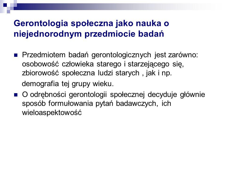 Gerontologia społeczna jako nauka o niejednorodnym przedmiocie badań Przedmiotem badań gerontologicznych jest zarówno: osobowość człowieka starego i s