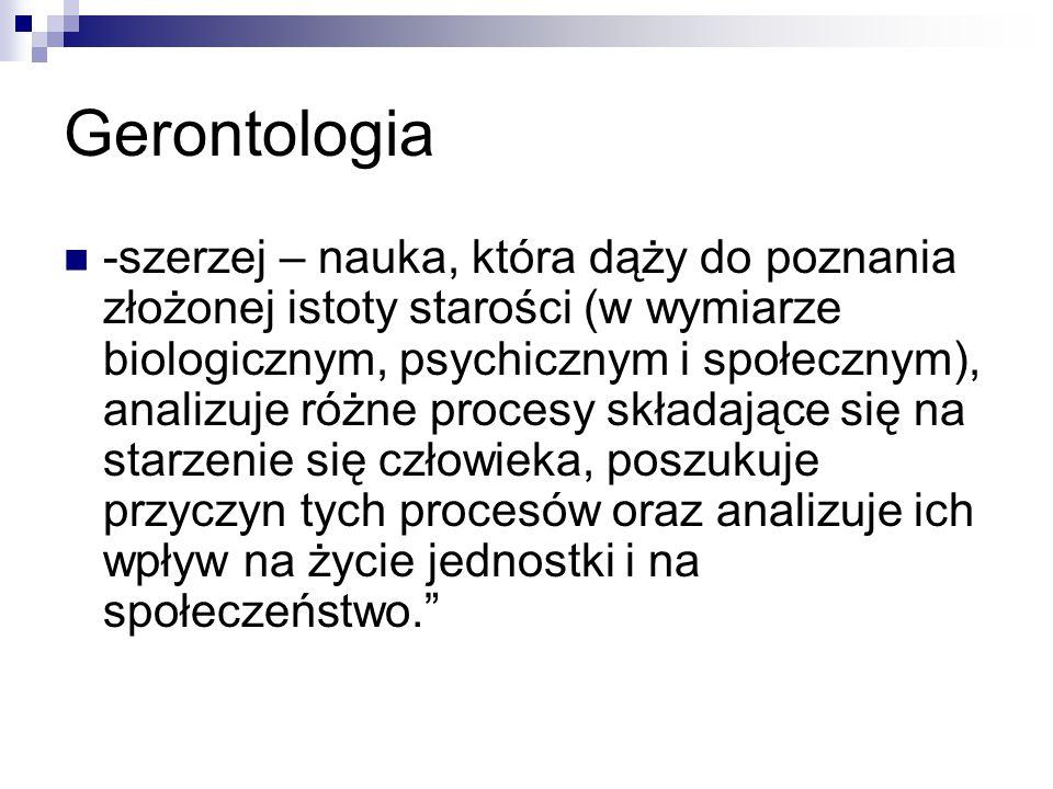 Gerontologia -szerzej – nauka, która dąży do poznania złożonej istoty starości (w wymiarze biologicznym, psychicznym i społecznym), analizuje różne pr