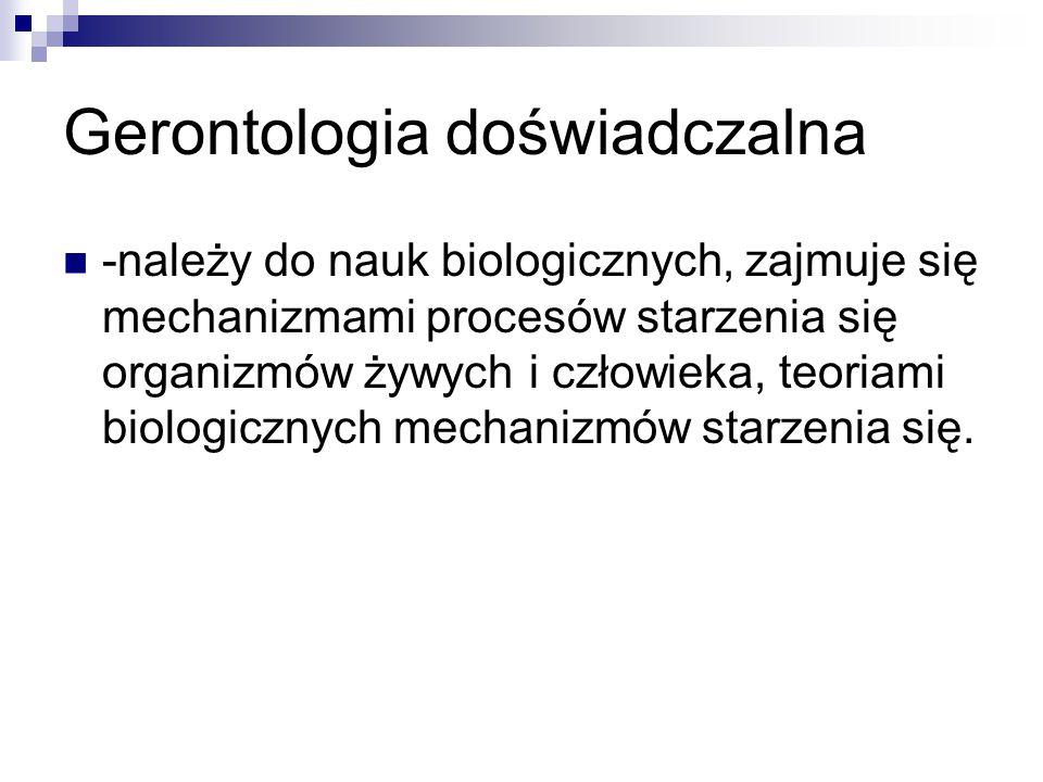 Gerontologia doświadczalna -należy do nauk biologicznych, zajmuje się mechanizmami procesów starzenia się organizmów żywych i człowieka, teoriami biol